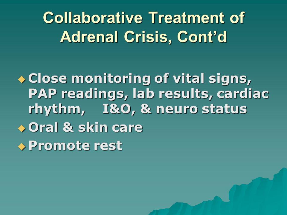 Collaborative Treatment of Adrenal Crisis, Contd Close monitoring of vital signs, PAP readings, lab results, cardiac rhythm, I&O, & neuro status Close
