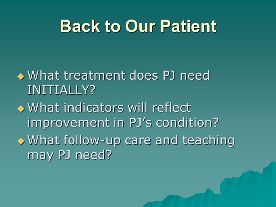 Back to Our Patient What treatment does PJ need INITIALLY? What treatment does PJ need INITIALLY? What indicators will reflect improvement in PJs cond