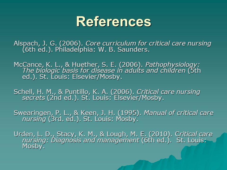 References Alspach, J. G. (2006). Core curriculum for critical care nursing (6th ed.). Philadelphia: W. B. Saunders. McCance, K. L., & Huether, S. E.
