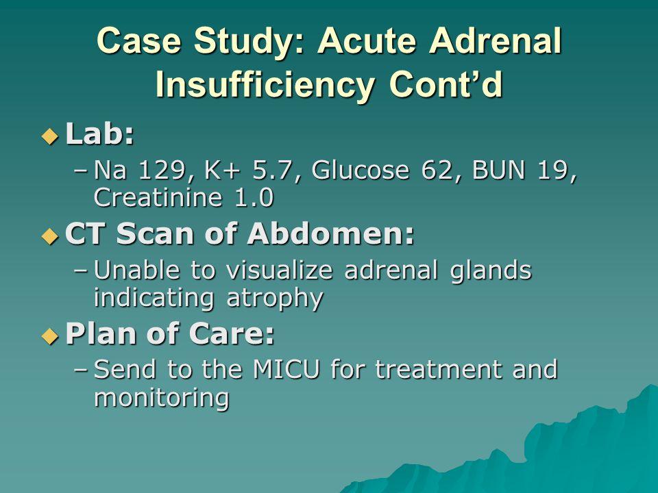 Case Study: Acute Adrenal Insufficiency Contd Lab: Lab: –Na 129, K+ 5.7, Glucose 62, BUN 19, Creatinine 1.0 CT Scan of Abdomen: CT Scan of Abdomen: –U