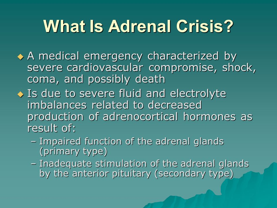 Clinical Manifestations of Adrenal Crisis Profound hypotension (especially postural) Profound hypotension (especially postural) Confusion Confusion Muscle weakness Muscle weakness Fatigue, lethargy Fatigue, lethargy Tachycardia Tachycardia Decreased urinary output Decreased urinary output Nausea, vomiting, diarrhea Nausea, vomiting, diarrhea Abdominal pain Abdominal pain Severe weight loss Severe weight loss Possible hyperthermia Possible hyperthermia
