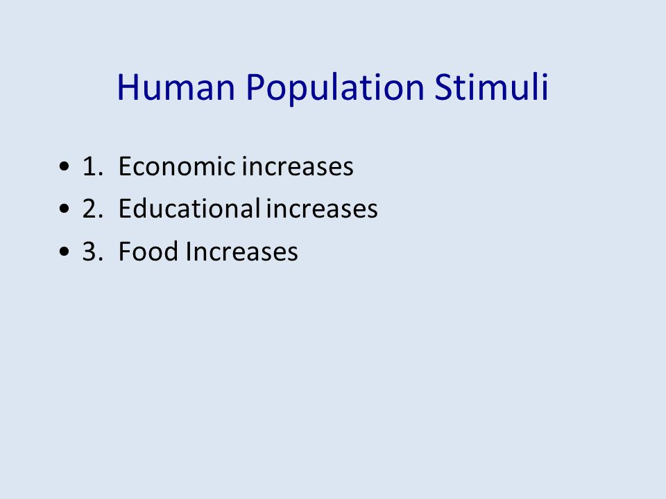 Human Population Stimuli 1. Economic increases 2. Educational increases 3. Food Increases