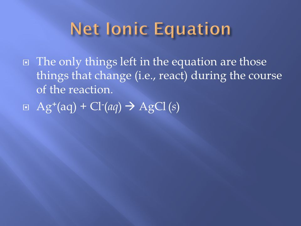 To form the net ionic equation, cross out anything that does not change from the left side of the equation to the right. Ag + (aq) + NO 3 - ( aq ) + K