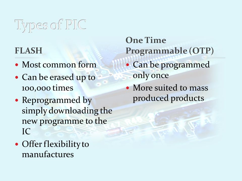 FLASH Most common form Can be erased up to 100,000 times Reprogrammed by simply downloading the new programme to the IC Offer flexibility to manufactures Can be programmed only once More suited to mass produced products One Time Programmable (OTP)