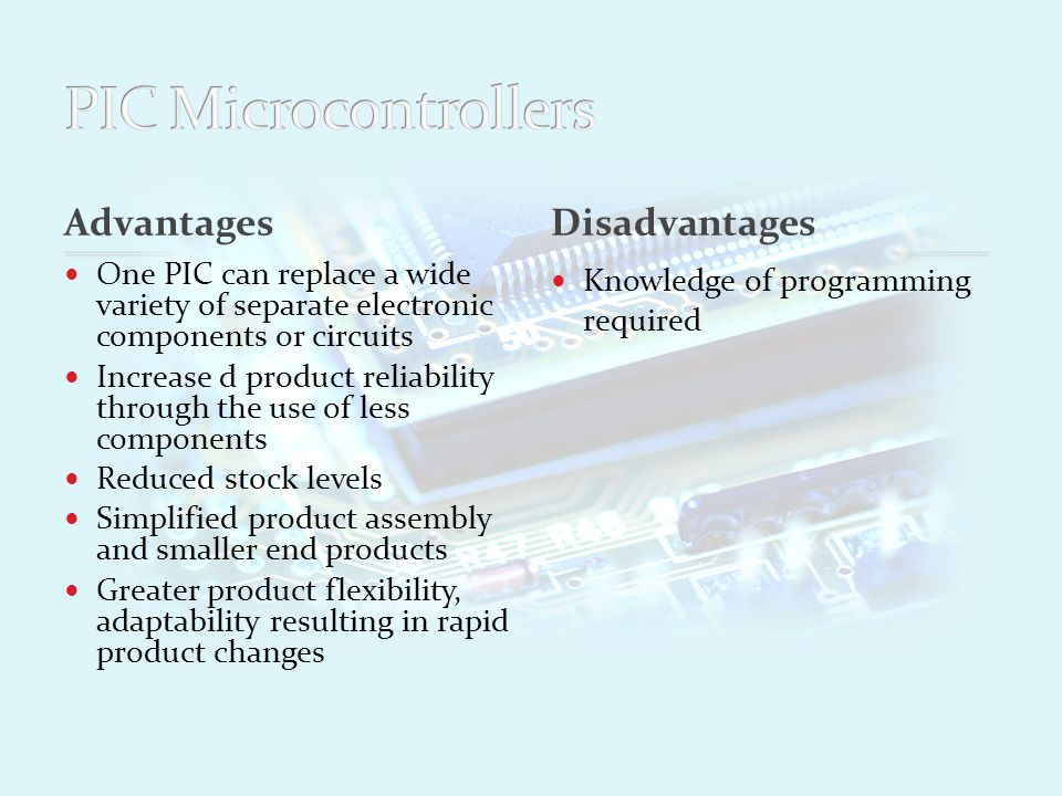 Advantages One PIC can replace a wide variety of separate electronic components or circuits Increase d product reliability through the use of less components Reduced stock levels Simplified product assembly and smaller end products Greater product flexibility, adaptability resulting in rapid product changes Knowledge of programming required Disadvantages