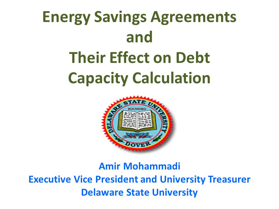 Energy Savings Agreements and Their Effect on Debt Capacity Calculation Amir Mohammadi Executive Vice President and University Treasurer Delaware State University