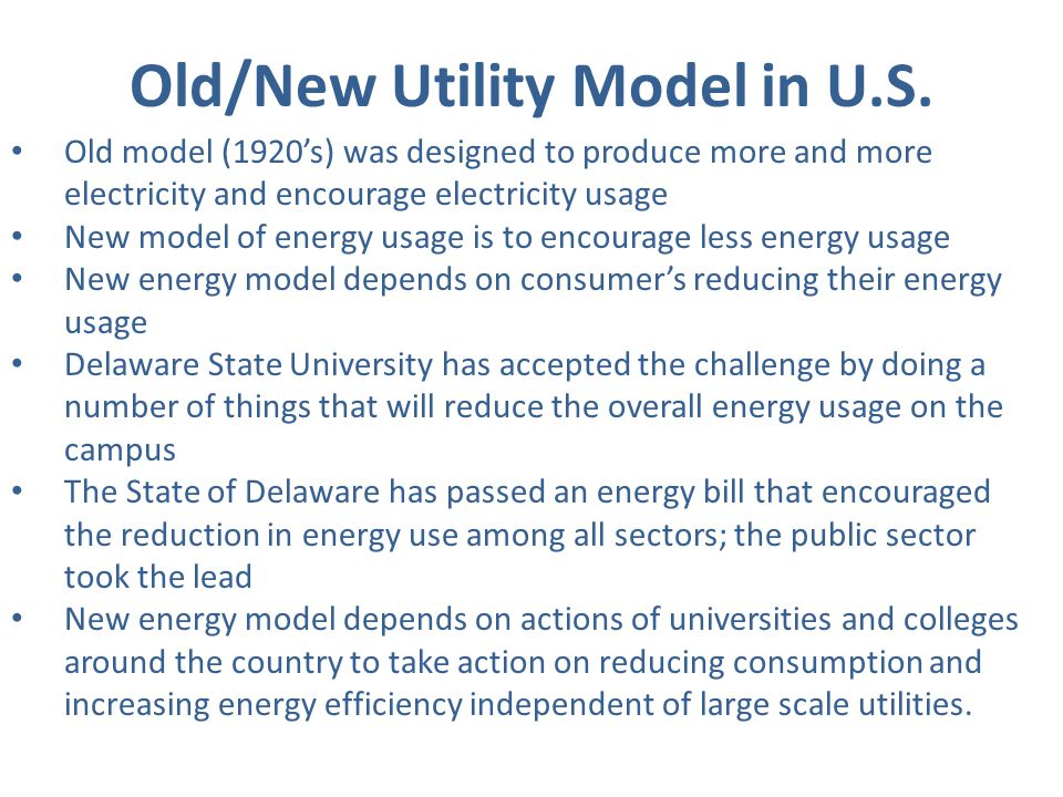 State of Delaware Energy Initiative Governors Energy Task force created Developed legislation to curb dependency on fossil fuels and expansion of diversity fuels used to meet current and future needs Created Sustainable Energy Utility (SEU) which coordinates services that target residential, commercial, industrial and transportation energy end users in energy markets SEU will use competitively selected implementation contractors to deliver services utilizing performance based contracts SEU authorized to issue State of Delaware backed bonds This will significantly improve the Universitys deferred maintenance of $58 million by almost 20%