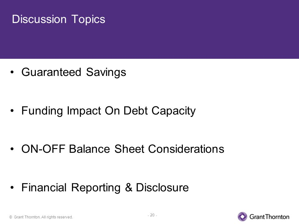 © Grant Thornton. All rights reserved. - 20 - Discussion Topics Guaranteed Savings Funding Impact On Debt Capacity ON-OFF Balance Sheet Considerations