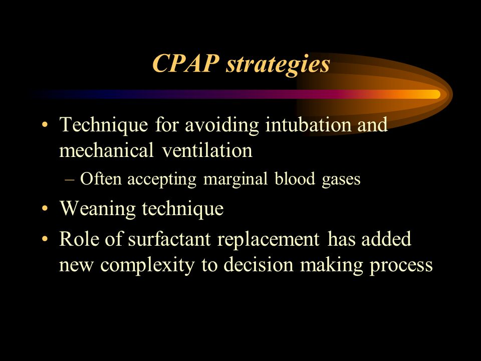 CPAP strategies Technique for avoiding intubation and mechanical ventilation –Often accepting marginal blood gases Weaning technique Role of surfactan