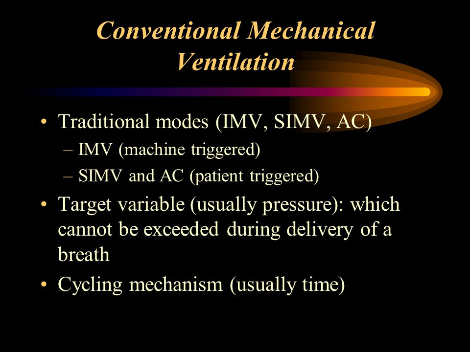 Conventional Mechanical Ventilation Traditional modes (IMV, SIMV, AC) –IMV (machine triggered) –SIMV and AC (patient triggered) Target variable (usual