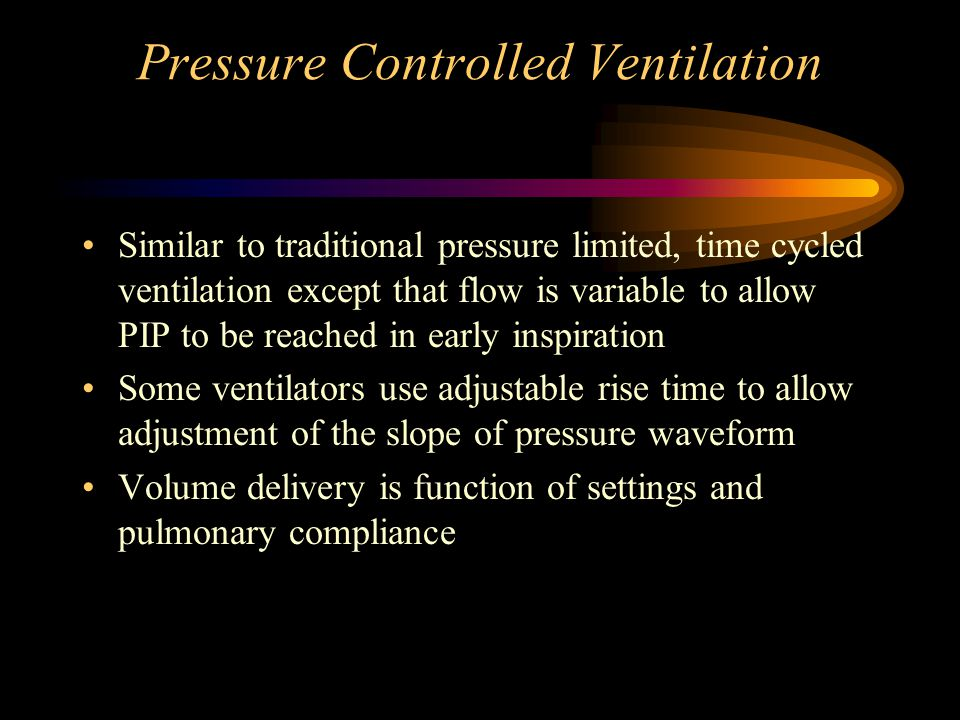 Pressure Controlled Ventilation Similar to traditional pressure limited, time cycled ventilation except that flow is variable to allow PIP to be reach