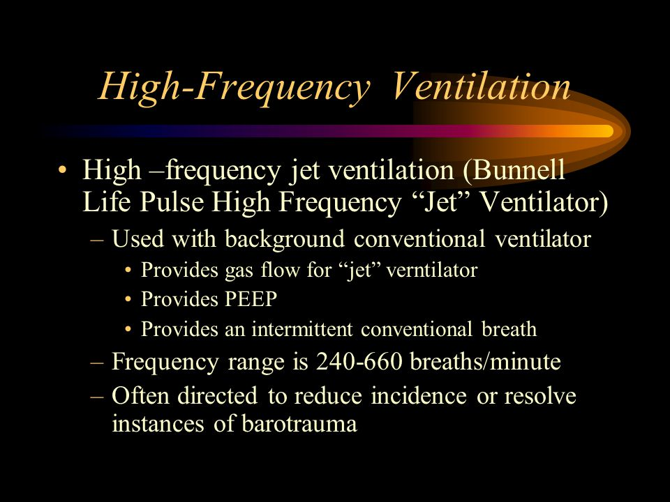 High-Frequency Ventilation High –frequency jet ventilation (Bunnell Life Pulse High Frequency Jet Ventilator) –Used with background conventional venti