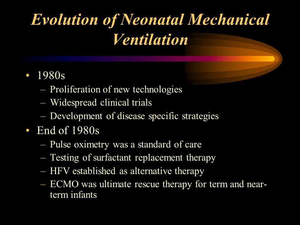 Evolution of Neonatal Mechanical Ventilation 1990s –Surfactant therapy and antenatal corticosteroids –Real time pulmonary graphic monitoring –Many new ventilatory techniques –Efficacy of inhaled NO demonstrated –Better understanding of mechanisms of lung injury (BPD, CLD)