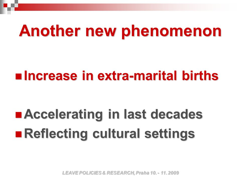Another new phenomenon Increase in extra-marital births Increase in extra-marital births Accelerating in last decades Accelerating in last decades Reflecting cultural settings Reflecting cultural settings LEAVE POLICIES & RESEARCH, Praha 10.