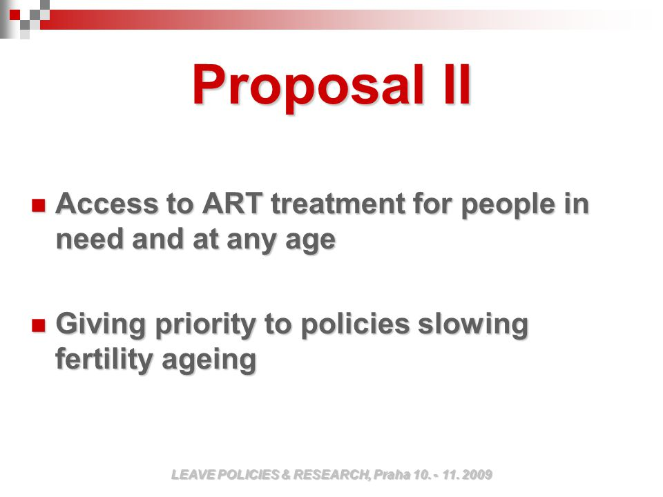 Proposal II Access to ART treatment for people in need and at any age Access to ART treatment for people in need and at any age Giving priority to policies slowing fertility ageing Giving priority to policies slowing fertility ageing LEAVE POLICIES & RESEARCH, Praha 10.