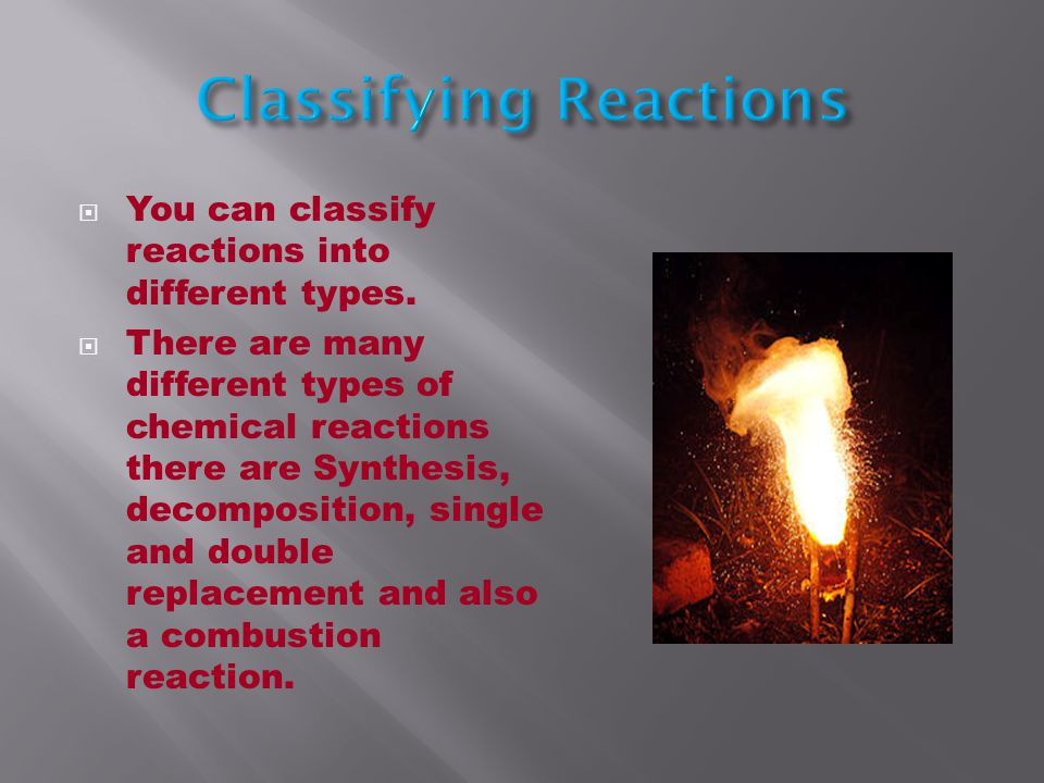 You can classify reactions into different types.
