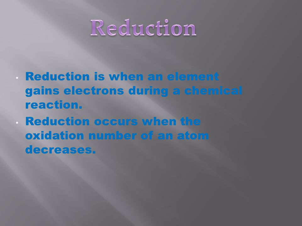 Reduction is when an element gains electrons during a chemical reaction.