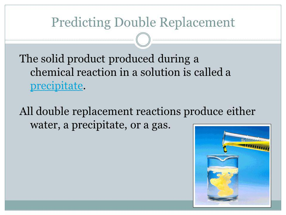 Double Replacement Double replacement reactionsDouble replacement reactions occur when ions exchange between two compounds. A precipitate, gas, or mol