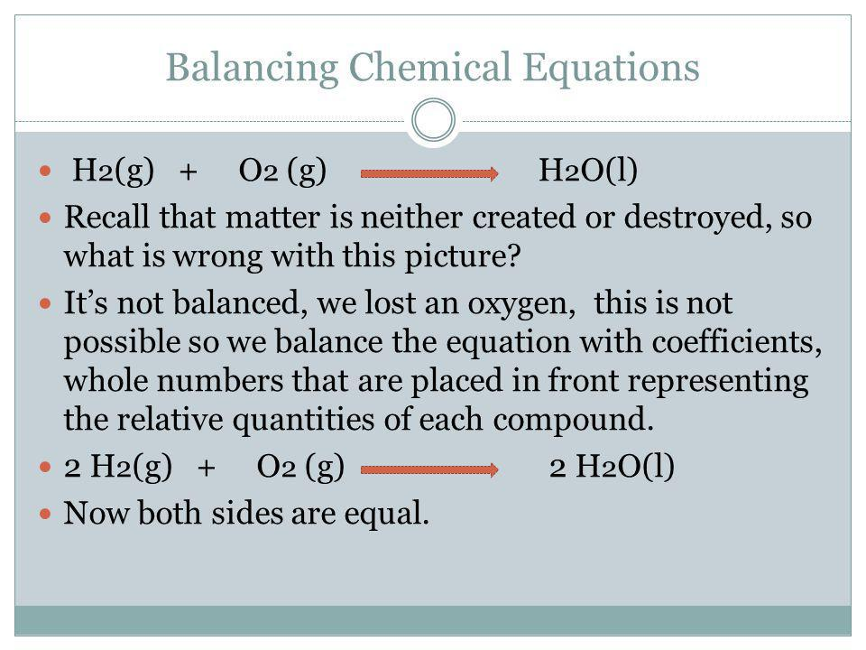 Balancing Chemical Equations H 2 (g) + O 2 (g) H 2 O(l) Recall that matter is neither created or destroyed, so what is wrong with this picture.