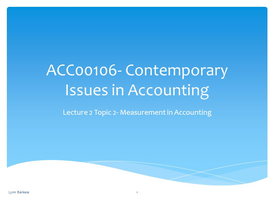 ACC00106- Contemporary Issues in Accounting Lecture 2 Topic 2- Measurement in Accounting Lynn Barkess1