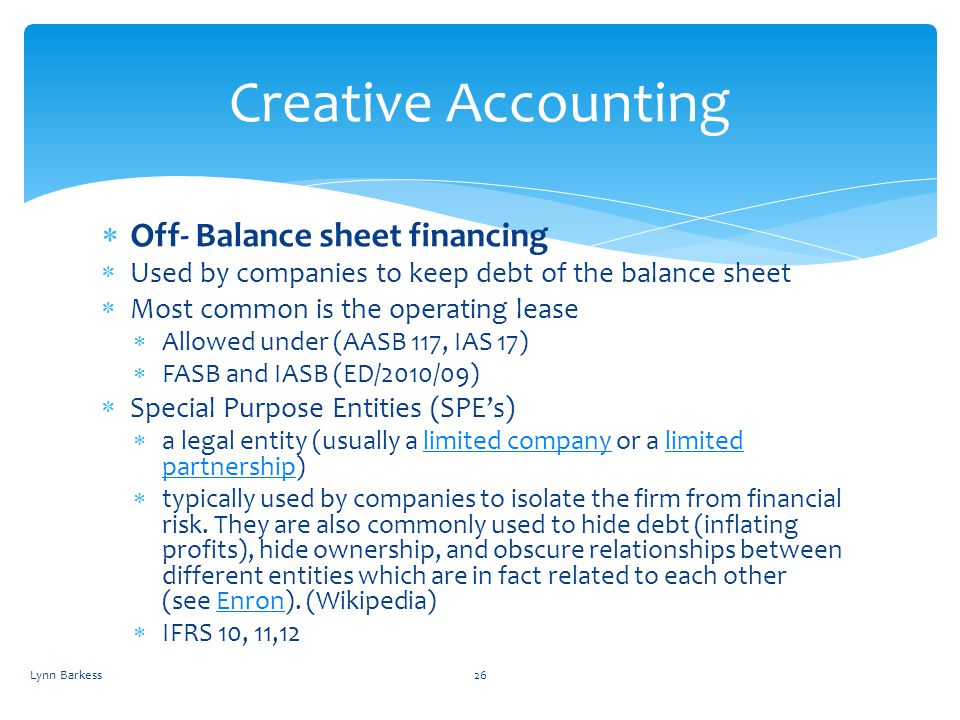 Off- Balance sheet financing Used by companies to keep debt of the balance sheet Most common is the operating lease Allowed under (AASB 117, IAS 17) F