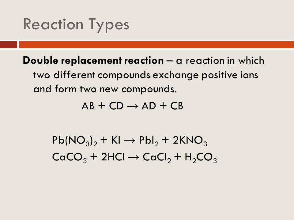 Reaction Types Double replacement reaction – a reaction in which two different compounds exchange positive ions and form two new compounds. AB + CD AD