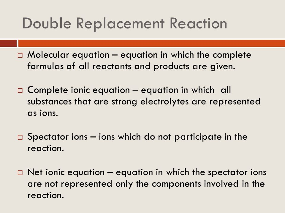 Double Replacement Reaction Molecular equation – equation in which the complete formulas of all reactants and products are given. Complete ionic equat