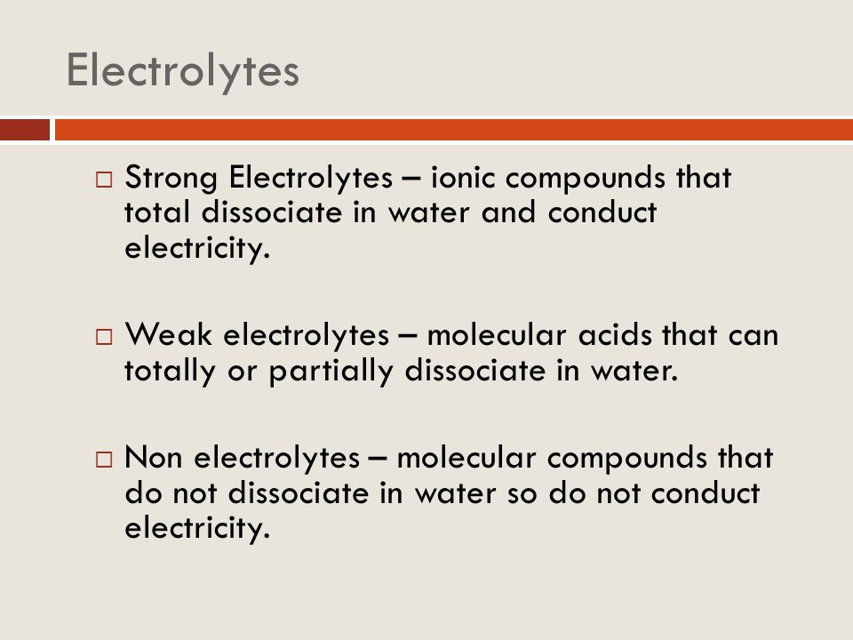 Electrolytes Strong Electrolytes – ionic compounds that total dissociate in water and conduct electricity. Weak electrolytes – molecular acids that ca