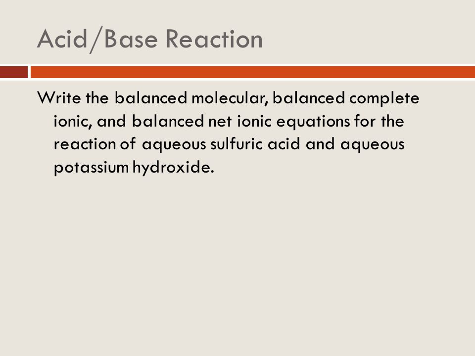 Acid/Base Reaction Write the balanced molecular, balanced complete ionic, and balanced net ionic equations for the reaction of aqueous sulfuric acid a
