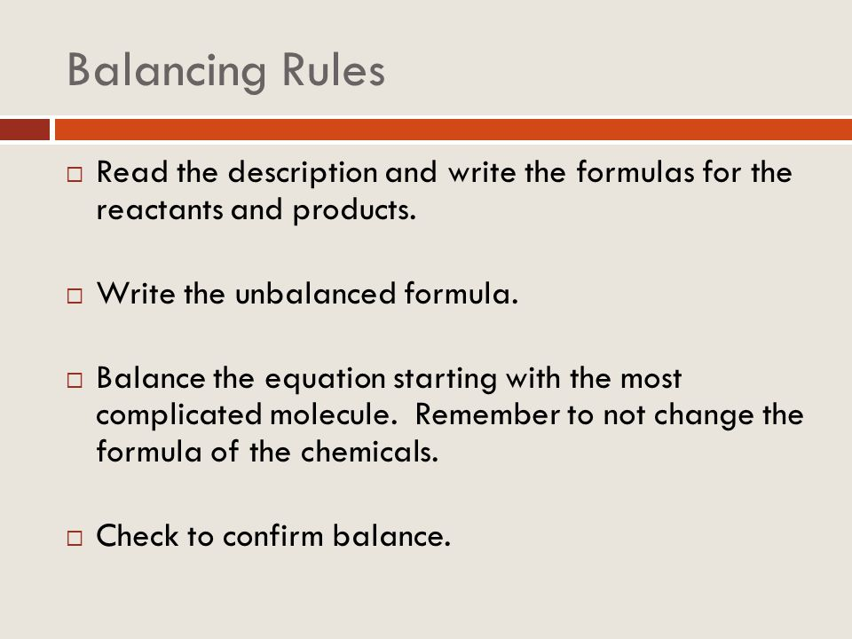 Balancing Rules Read the description and write the formulas for the reactants and products. Write the unbalanced formula. Balance the equation startin