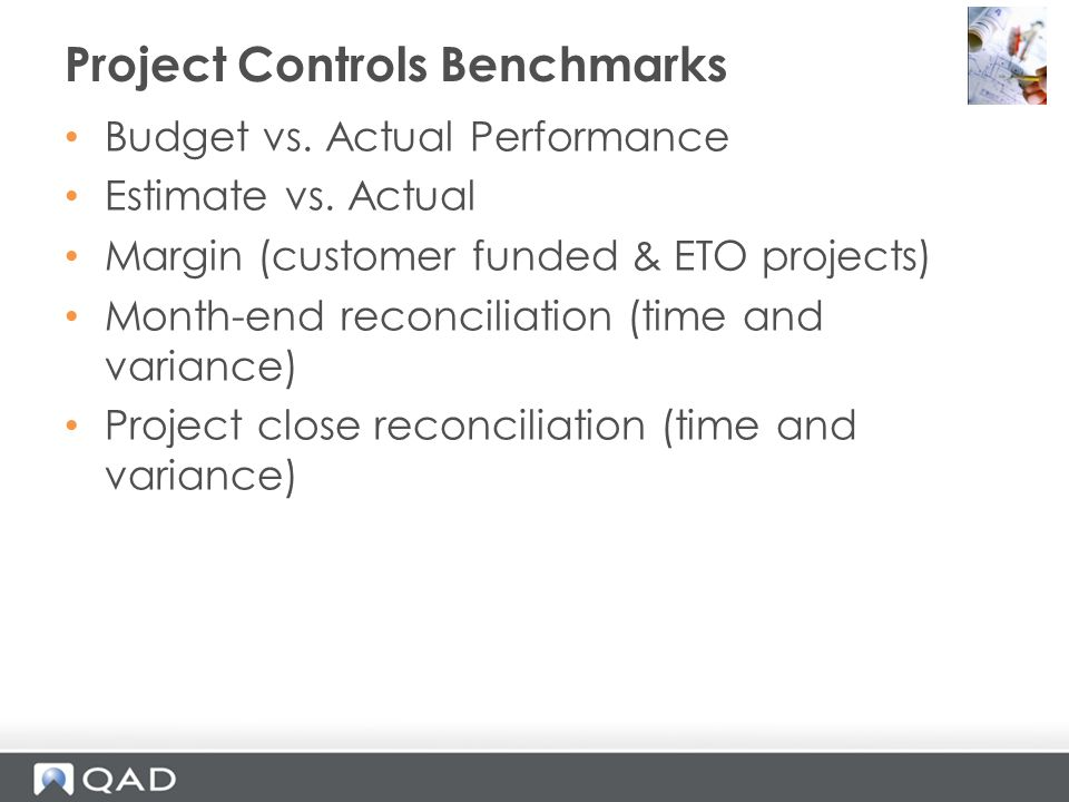 Budget vs. Actual Performance Estimate vs. Actual Margin (customer funded & ETO projects) Month-end reconciliation (time and variance) Project close r
