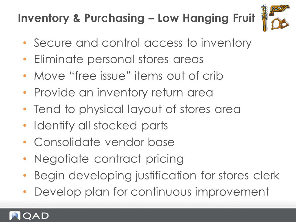 Inventory & Purchasing – Low Hanging Fruit Secure and control access to inventory Eliminate personal stores areas Move free issue items out of crib Provide an inventory return area Tend to physical layout of stores area Identify all stocked parts Consolidate vendor base Negotiate contract pricing Begin developing justification for stores clerk Develop plan for continuous improvement