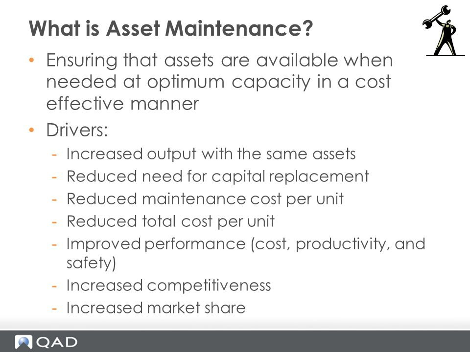 Ensuring that assets are available when needed at optimum capacity in a cost effective manner Drivers: -Increased output with the same assets -Reduced need for capital replacement -Reduced maintenance cost per unit -Reduced total cost per unit -Improved performance (cost, productivity, and safety) -Increased competitiveness -Increased market share What is Asset Maintenance?