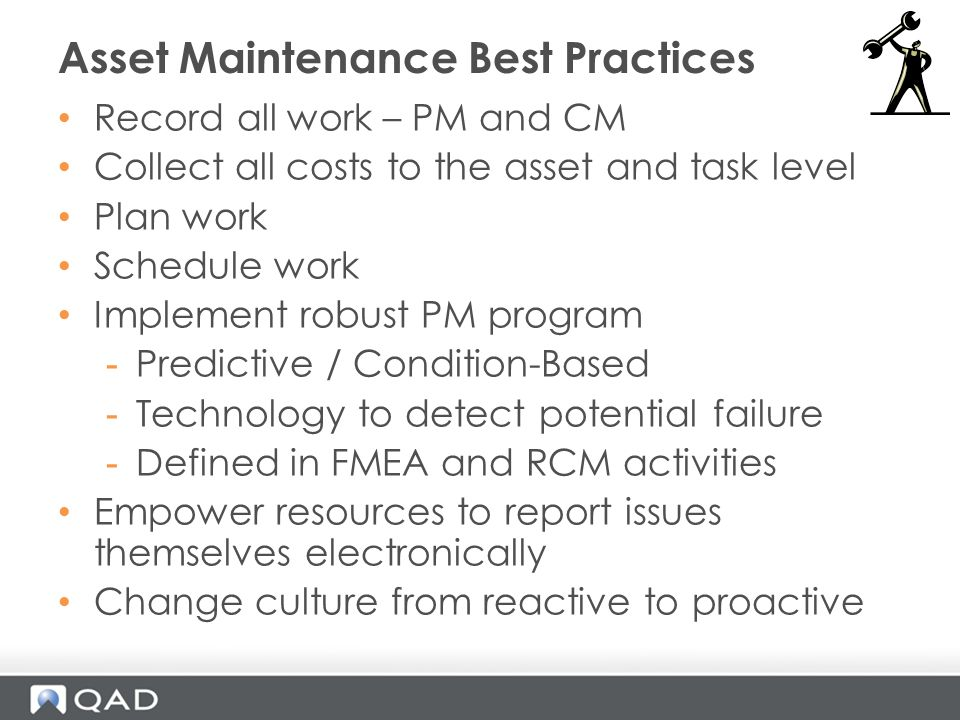 Record all work – PM and CM Collect all costs to the asset and task level Plan work Schedule work Implement robust PM program -Predictive / Condition-Based -Technology to detect potential failure -Defined in FMEA and RCM activities Empower resources to report issues themselves electronically Change culture from reactive to proactive Asset Maintenance Best Practices