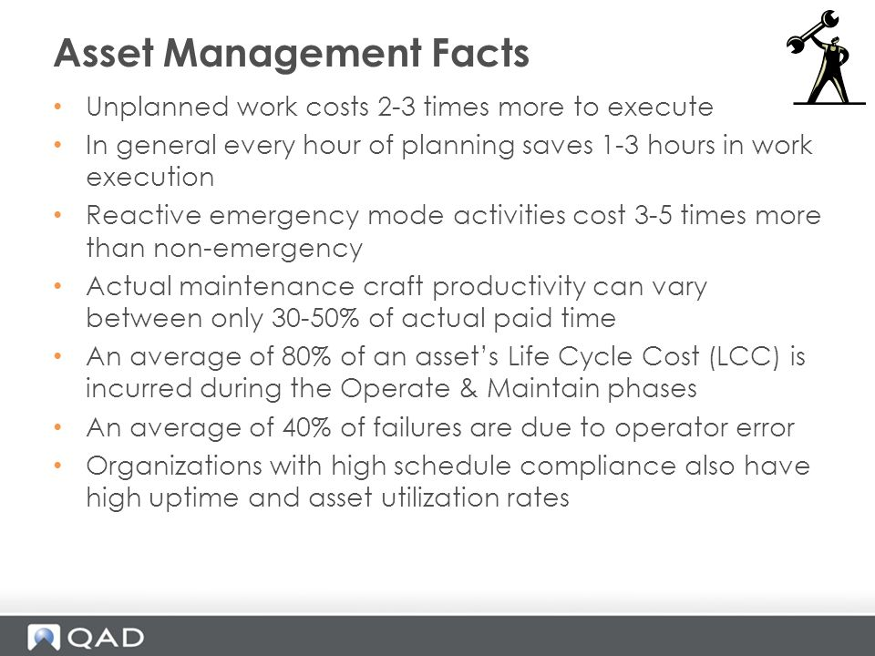 Unplanned work costs 2-3 times more to execute In general every hour of planning saves 1-3 hours in work execution Reactive emergency mode activities cost 3-5 times more than non-emergency Actual maintenance craft productivity can vary between only 30-50% of actual paid time An average of 80% of an assets Life Cycle Cost (LCC) is incurred during the Operate & Maintain phases An average of 40% of failures are due to operator error Organizations with high schedule compliance also have high uptime and asset utilization rates Asset Management Facts