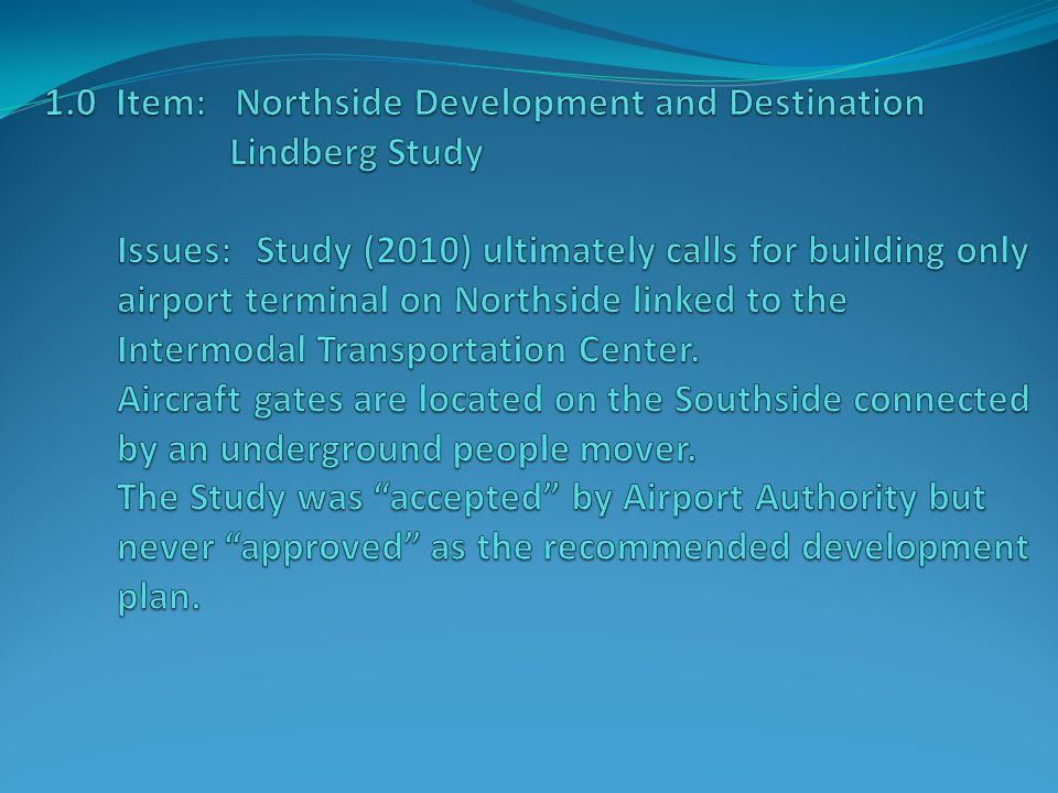 1.0 Item: Northside Development and Destination Lindberg Study Impacts: The possibility of acquiring Marine Corps Recruit Depot land and building terminal, with gates and taxiway on Northside of airport was specifically ruled out as an area of study.