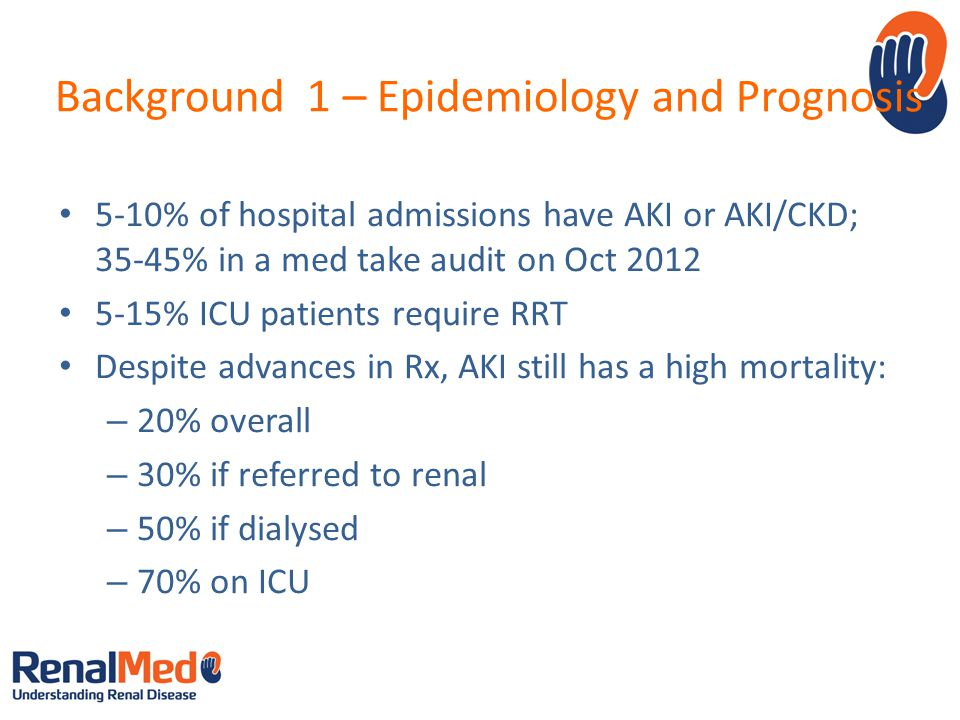 Background 1 – Epidemiology and Prognosis 5-10% of hospital admissions have AKI or AKI/CKD; 35-45% in a med take audit on Oct 2012 5-15% ICU patients require RRT Despite advances in Rx, AKI still has a high mortality: – 20% overall – 30% if referred to renal – 50% if dialysed – 70% on ICU