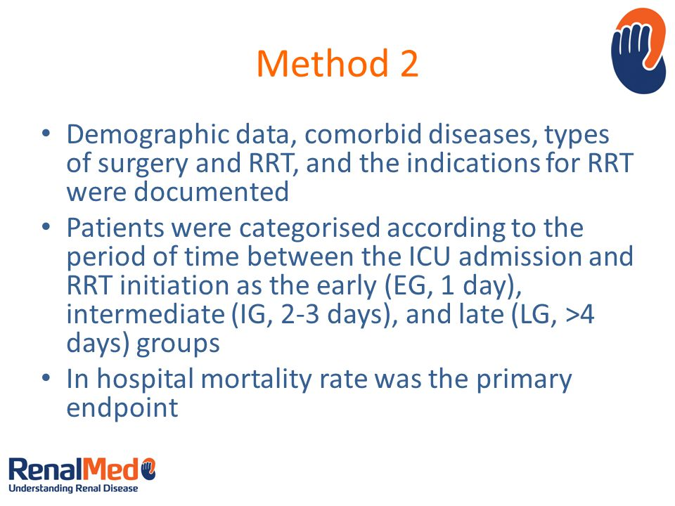 Method 2 Demographic data, comorbid diseases, types of surgery and RRT, and the indications for RRT were documented Patients were categorised according to the period of time between the ICU admission and RRT initiation as the early (EG, 1 day), intermediate (IG, 2-3 days), and late (LG, >4 days) groups In hospital mortality rate was the primary endpoint