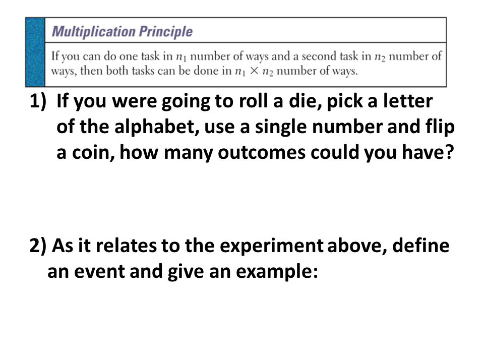 … 1)If you were going to roll a die, pick a letter of the alphabet, use a single number and flip a coin, how many outcomes could you have? 2) As it re