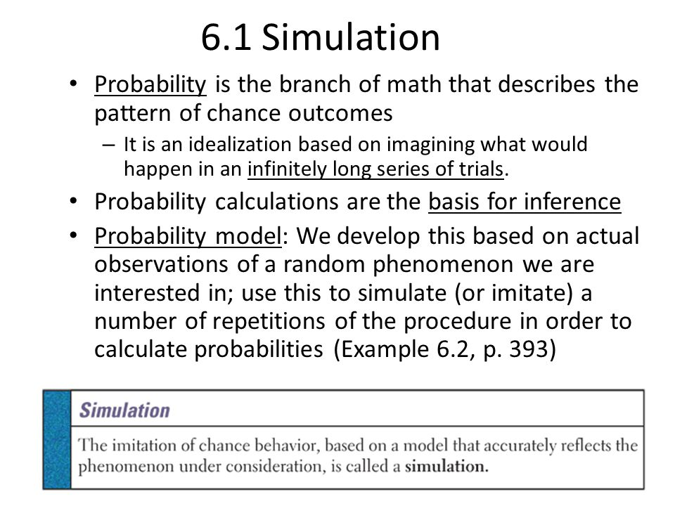 6.1 Simulation Probability is the branch of math that describes the pattern of chance outcomes – It is an idealization based on imagining what would h