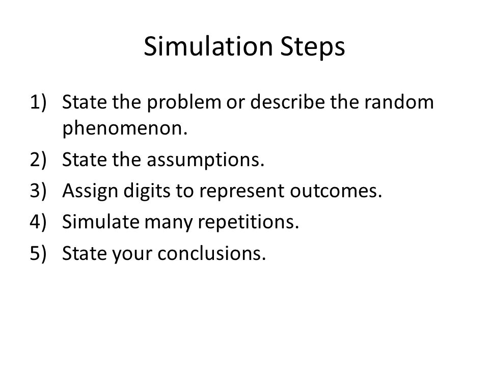 Simulation Steps 1)State the problem or describe the random phenomenon. 2)State the assumptions. 3)Assign digits to represent outcomes. 4)Simulate man