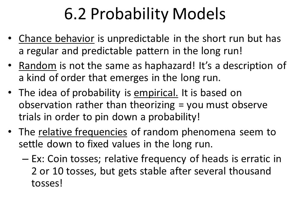 6.2 Probability Models Chance behavior is unpredictable in the short run but has a regular and predictable pattern in the long run! Random is not the