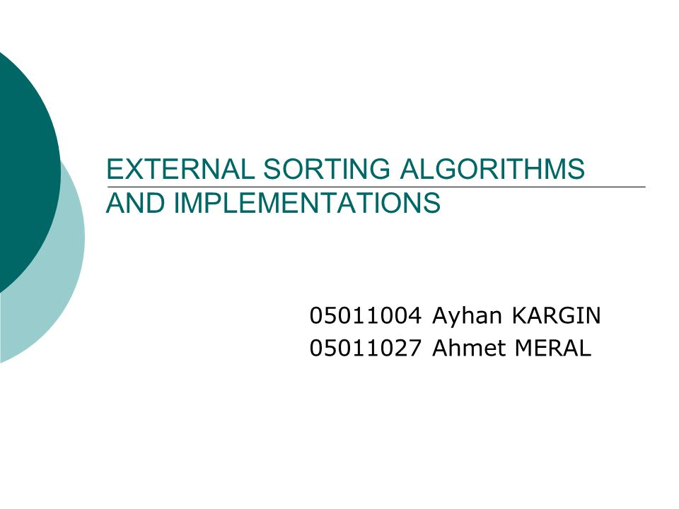 EXTERNAL SORTING ALGORITHMS AND IMPLEMENTATIONS 05011004 Ayhan KARGIN 05011027 Ahmet MERAL