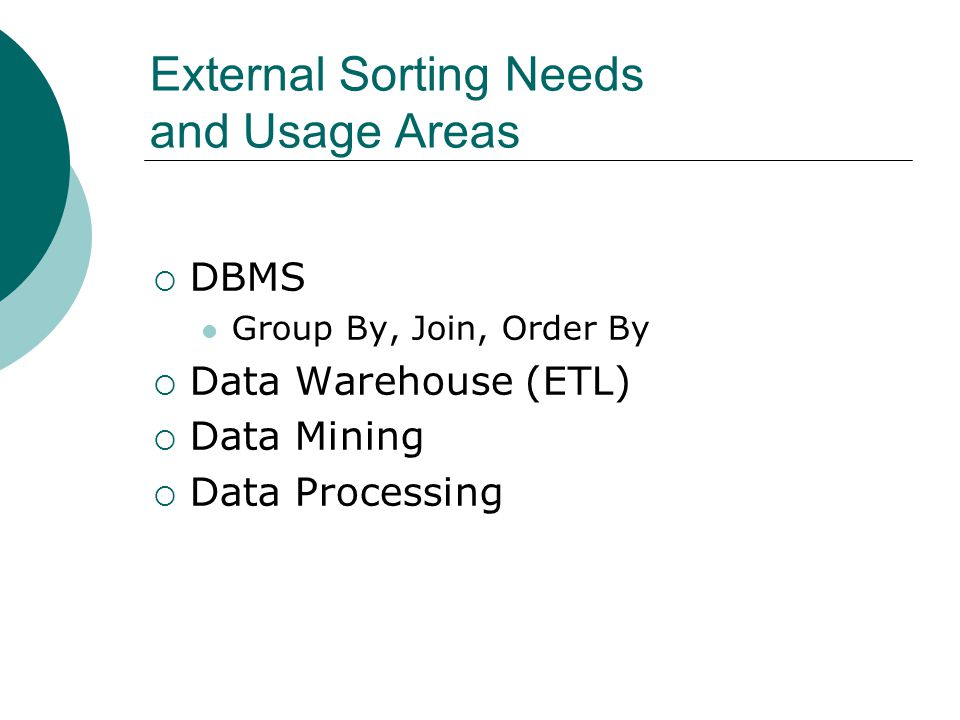 External Sorting Needs and Usage Areas DBMS Group By, Join, Order By Data Warehouse (ETL) Data Mining Data Processing