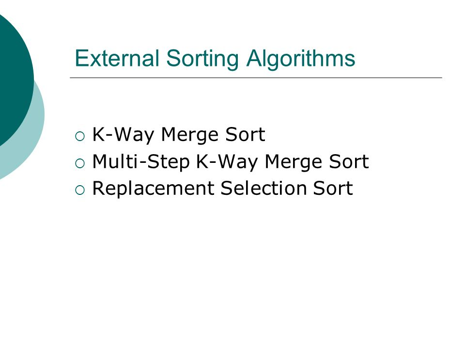 External Sorting Algorithms K-Way Merge Sort Multi-Step K-Way Merge Sort Replacement Selection Sort