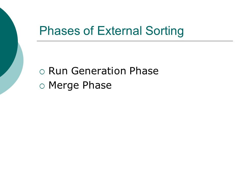 Phases of External Sorting Run Generation Phase Merge Phase