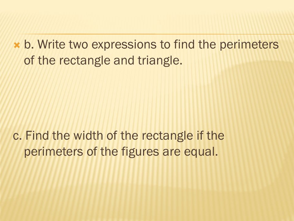 b. Write two expressions to find the perimeters of the rectangle and triangle. c. Find the width of the rectangle if the perimeters of the figures are
