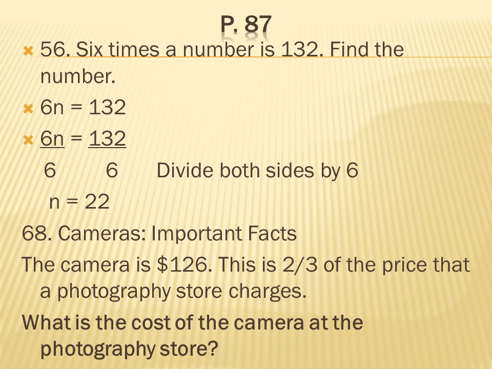 56. Six times a number is 132. Find the number. 6n = 132 6 6 Divide both sides by 6 n = 22 68. Cameras: Important Facts The camera is $126. This is 2/