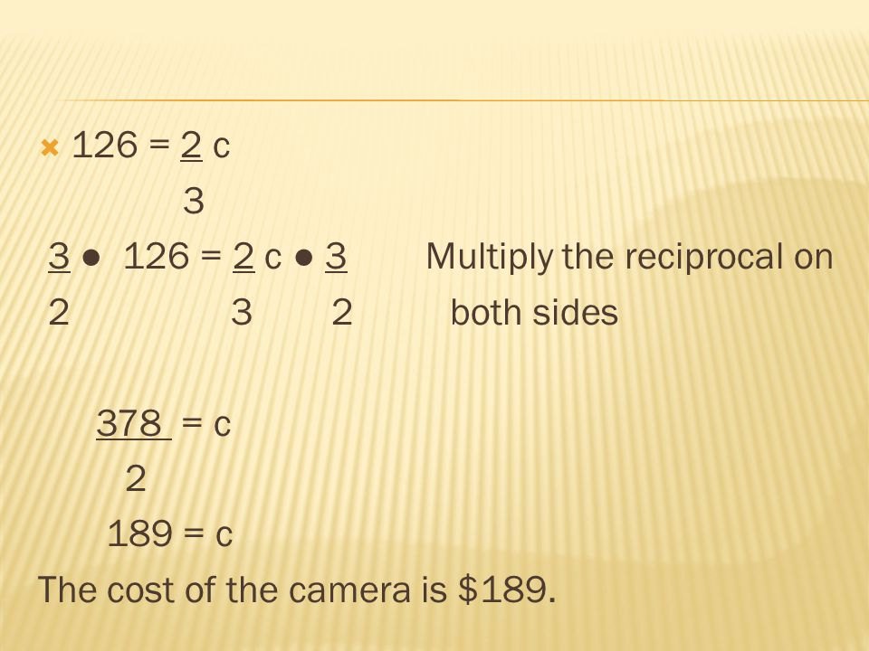 126 = 2 c 3 3 126 = 2 c 3 Multiply the reciprocal on 2 3 2 both sides 378 = c 2 189 = c The cost of the camera is $189.