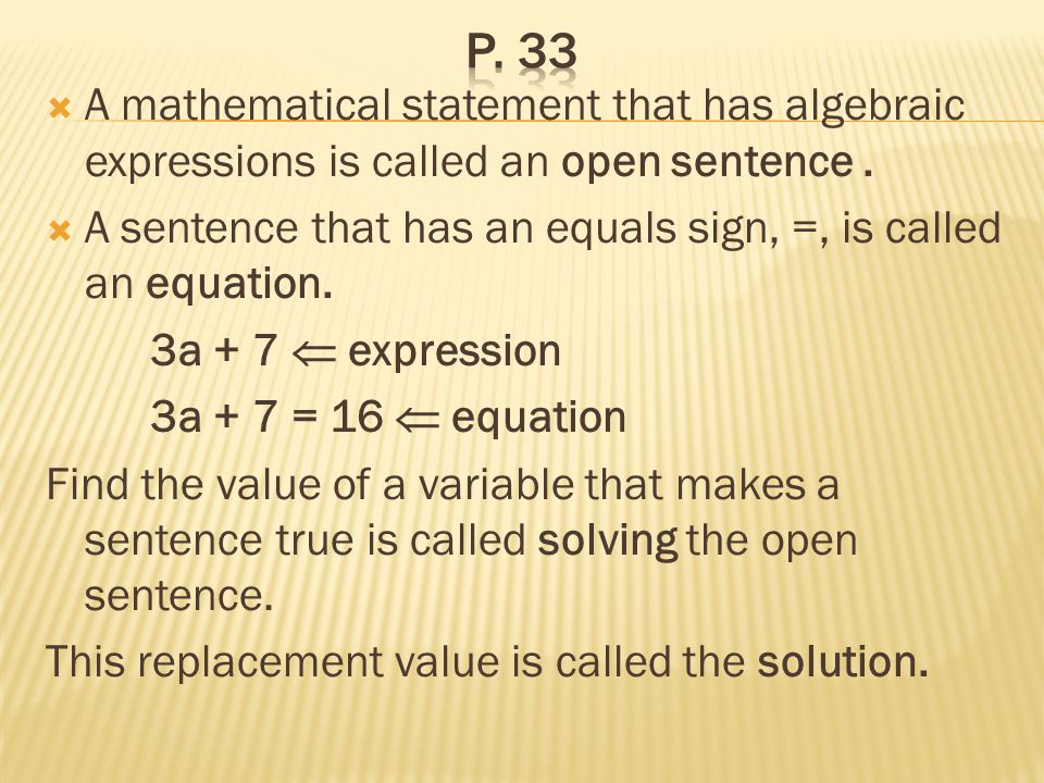 A mathematical statement that has algebraic expressions is called an open sentence. A sentence that has an equals sign, =, is called an equation. 3a +